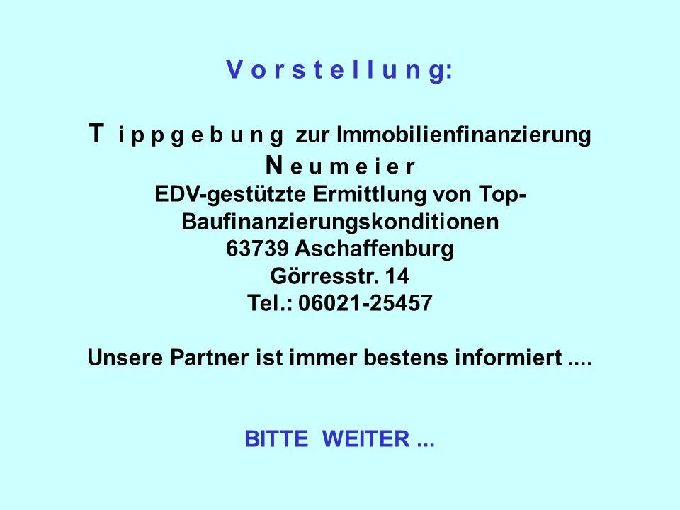 V o r s t e l l u n g: T i p p g e b u n g zur Immobilienfinanzierung N e u m e i e r EDV-gestützte Ermittlung von Top- Baufinanzierungskonditionen 63739 Aschaffenburg Görresstr.