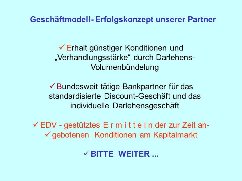 Geschäftmodell- Erfolgskonzept unserer Partner Erhalt günstiger Konditionen und Verhandlungsstärke durch Darlehens- Volumenbündelung Bundesweit tätige Bankpartner für das standardisierte Discount-Geschäft und das individuelle Darlehensgeschäft EDV - gestütztes E r m i t t e l n der zur Zeit an- gebotenen Konditionen am Kapitalmarkt BITTE WEITER...