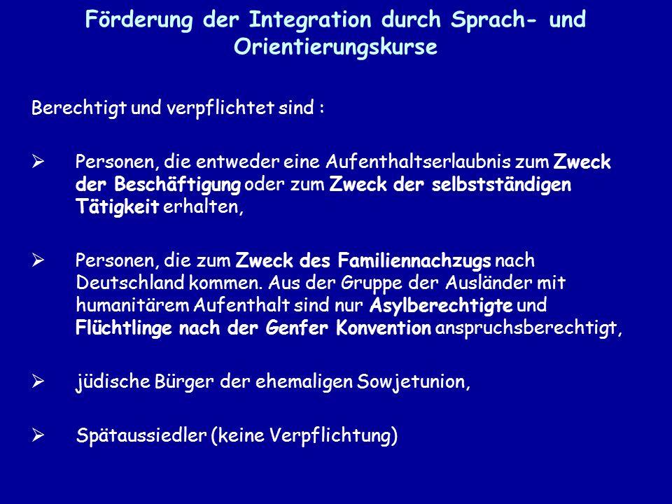 Förderung der Integration durch Sprach- und Orientierungskurse Berechtigt und verpflichtet sind : Personen, die entweder eine Aufenthaltserlaubnis zum Zweck der Beschäftigung oder zum Zweck der selbstständigen Tätigkeit erhalten, Personen, die zum Zweck des Familiennachzugs nach Deutschland kommen.
