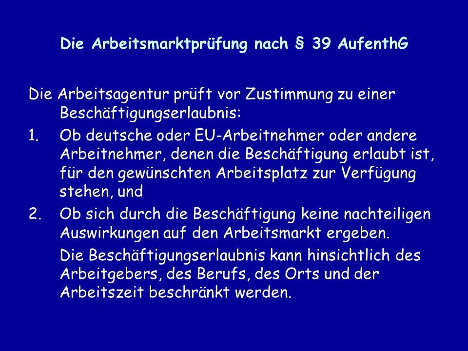 Die Arbeitsmarktprüfung nach § 39 AufenthG Die Arbeitsagentur prüft vor Zustimmung zu einer Beschäftigungserlaubnis: 1.Ob deutsche oder EU-Arbeitnehmer oder andere Arbeitnehmer, denen die Beschäftigung erlaubt ist, für den gewünschten Arbeitsplatz zur Verfügung stehen, und 2.Ob sich durch die Beschäftigung keine nachteiligen Auswirkungen auf den Arbeitsmarkt ergeben.