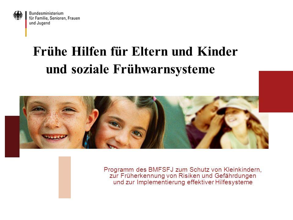 Frühe Hilfen für Eltern und Kinder und soziale Frühwarnsysteme Programm des BMFSFJ zum Schutz von Kleinkindern, zur Früherkennung von Risiken und Gefä