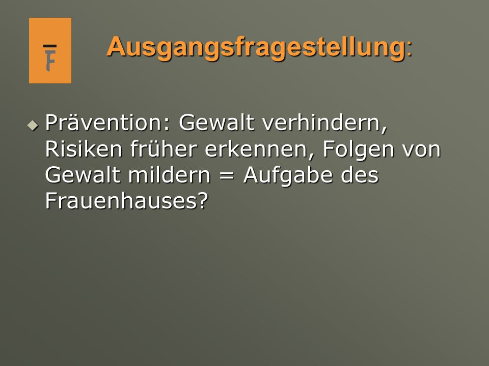 Ausgangsfragestellung: Prävention: Gewalt verhindern, Risiken früher erkennen, Folgen von Gewalt mildern = Aufgabe des Frauenhauses.