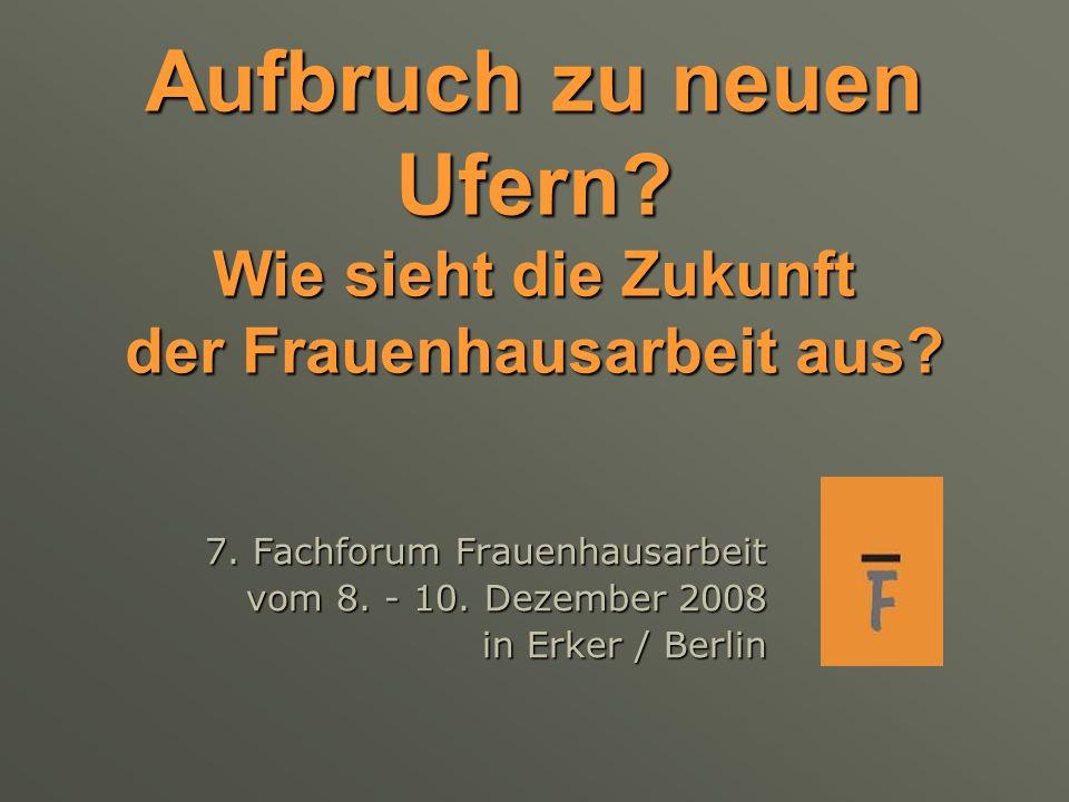 Aufbruch zu neuen Ufern? Wie sieht die Zukunft der Frauenhausarbeit aus? 7. Fachforum Frauenhausarbeit vom 8. - 10. Dezember 2008 in Erker / Berlin