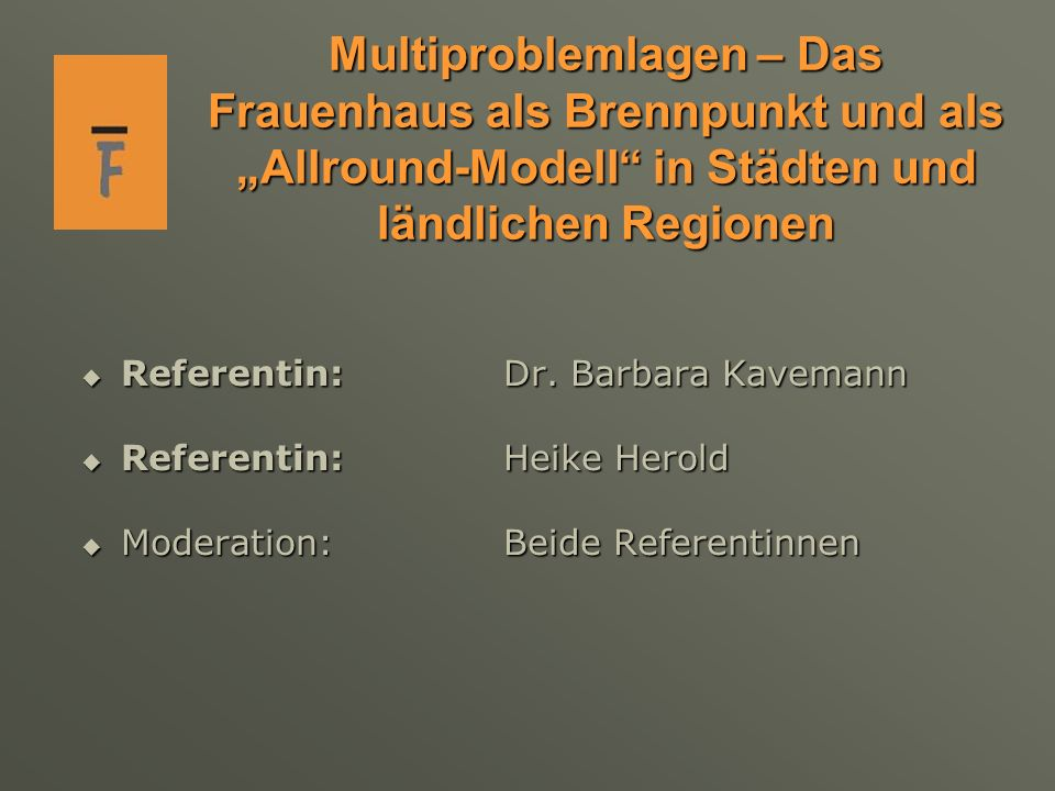 Multiproblemlagen – Das Frauenhaus als Brennpunkt und als Allround-Modell in Städten und ländlichen Regionen Referentin: Dr. Barbara Kavemann Referent