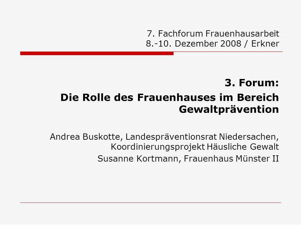 7. Fachforum Frauenhausarbeit 8.-10. Dezember 2008 / Erkner 3. Forum: Die Rolle des Frauenhauses im Bereich Gewaltprävention Andrea Buskotte, Landespr