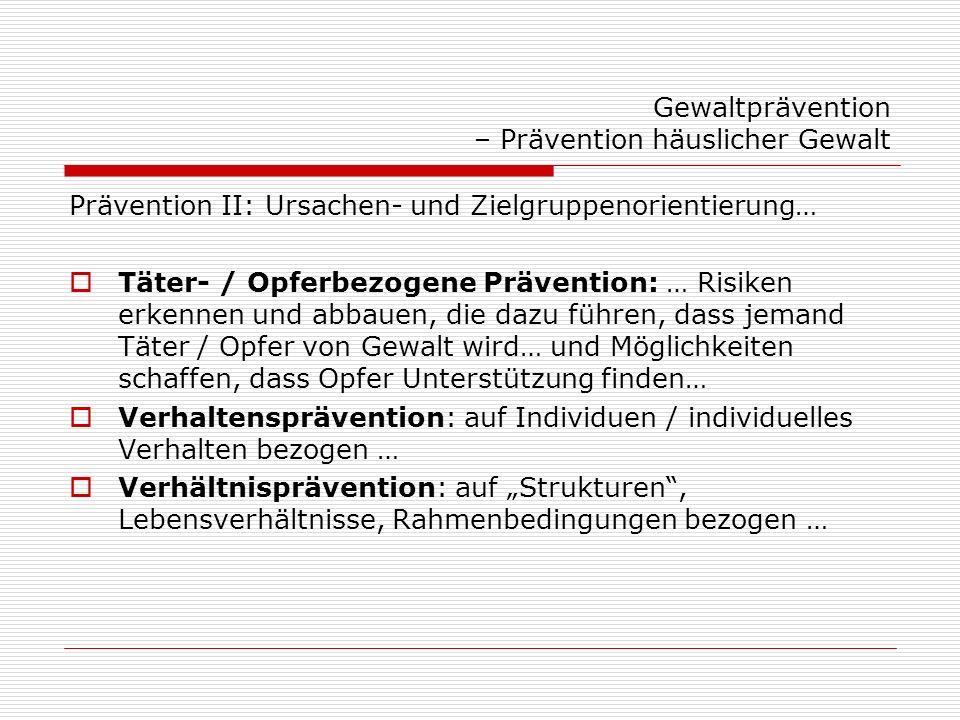 Gewaltprävention – Prävention häuslicher Gewalt Prävention III Primärprävention: … bevor Gewalt auftritt (Zielgruppe: alle / jede/r) Sekundärprävention: … wenn ein Risiko besteht / wenn Gewalt passiert ist (Zielgruppe: Risikogruppen) Tertiärprävention: … Verhinderung von Wiederholungen, von negativen Folgen, Erlernen alternative Verhaltensweisen / Nachsorge / Therapie (Zielgruppe: Opfer / Täter) Prävention – Intervention?