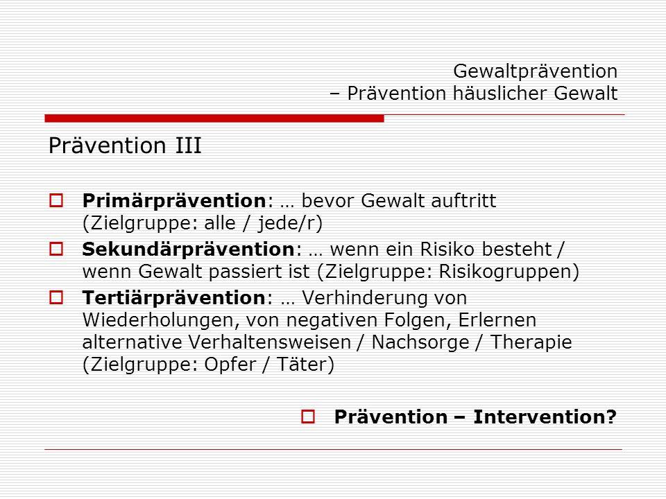 Gewaltprävention – Prävention häuslicher Gewalt Prävention III Primärprävention: … bevor Gewalt auftritt (Zielgruppe: alle / jede/r) Sekundärpräventio
