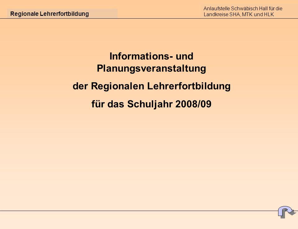 Regionale Lehrerfortbildung Informations- und Planungsveranstaltung der Regionalen Lehrerfortbildung für das Schuljahr 2008/09 Anlaufstelle Schwäbisch Hall für die Landkreise SHA, MTK und HLK