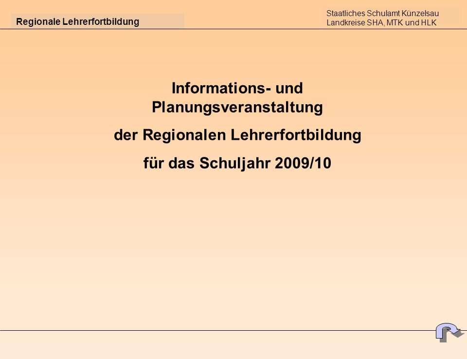 Regionale Lehrerfortbildung Informations- und Planungsveranstaltung der Regionalen Lehrerfortbildung für das Schuljahr 2009/10 Staatliches Schulamt Künzelsau Landkreise SHA, MTK und HLK
