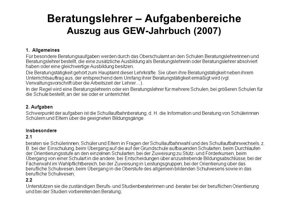 Beratungslehrer – Aufgabenbereiche Auszug aus GEW-Jahrbuch (2007) 1. Allgemeines Für besondere Beratungsaufgaben werden durch das Oberschulamt an den