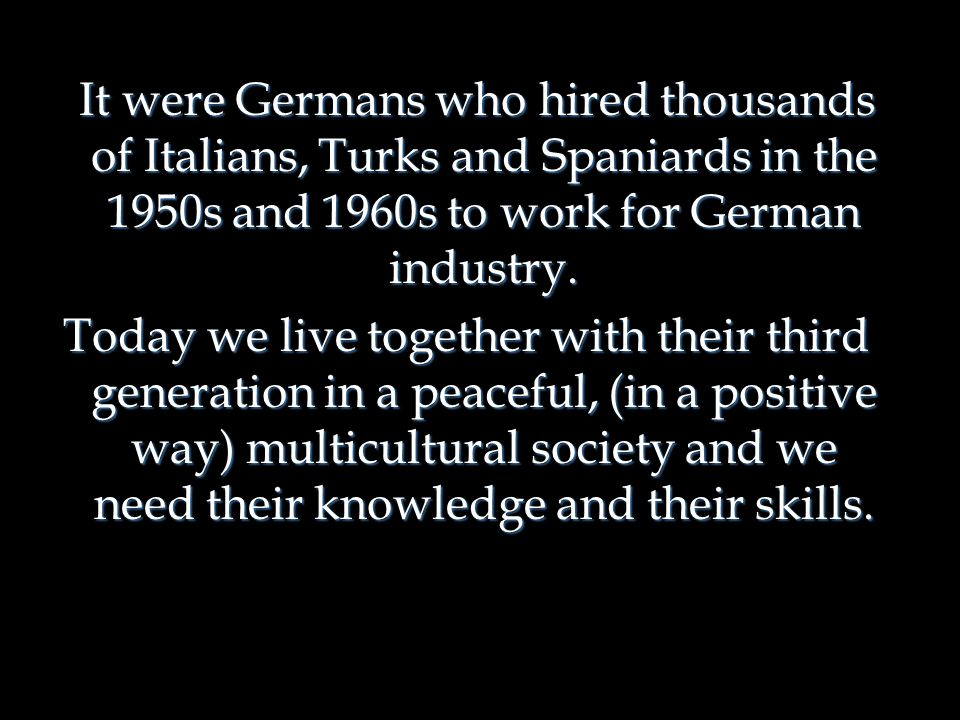 It were Germans who hired thousands of Italians, Turks and Spaniards in the 1950s and 1960s to work for German industry. It were Germans who hired tho