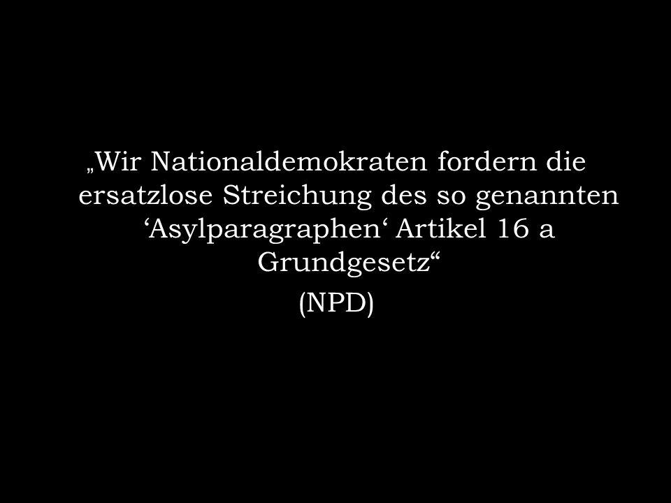 Wir Nationaldemokraten fordern die ersatzlose Streichung des so genannten Asylparagraphen Artikel 16 a Grundgesetz (NPD)