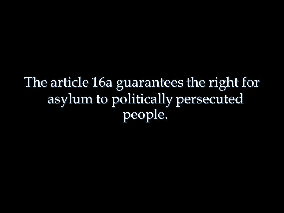 The article 16a guarantees the right for asylum to politically persecuted people. The article 16a guarantees the right for asylum to politically perse