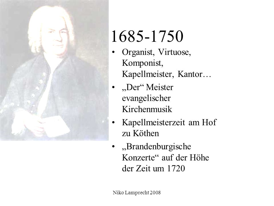 1685-1750 Organist, Virtuose, Komponist, Kapellmeister, Kantor… Der Meister evangelischer Kirchenmusik Kapellmeisterzeit am Hof zu Köthen Brandenburgische Konzerte auf der Höhe der Zeit um 1720