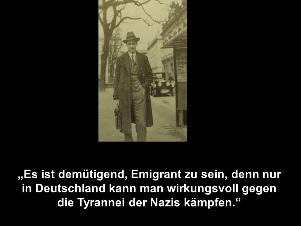Es ist demütigend, Emigrant zu sein, denn nur in Deutschland kann man wirkungsvoll gegen die Tyrannei der Nazis kämpfen.