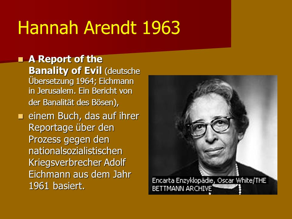 Hannah Arendt 1963 A Report of the Banality of Evil (deutsche Übersetzung 1964; Eichmann in Jerusalem.