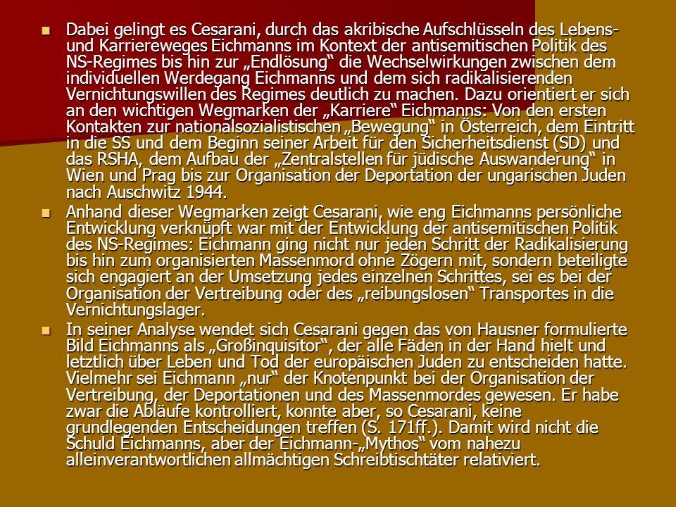 Dabei gelingt es Cesarani, durch das akribische Aufschlüsseln des Lebens- und Karriereweges Eichmanns im Kontext der antisemitischen Politik des NS-Re
