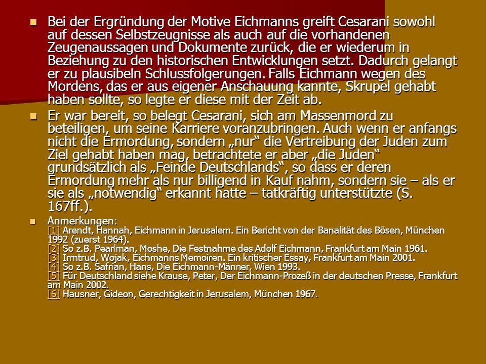 Bei der Ergründung der Motive Eichmanns greift Cesarani sowohl auf dessen Selbstzeugnisse als auch auf die vorhandenen Zeugenaussagen und Dokumente zu
