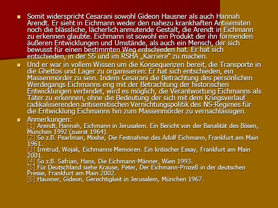 Somit widerspricht Cesarani sowohl Gideon Hausner als auch Hannah Arendt. Er sieht in Eichmann weder den nahezu krankhaften Antisemiten noch die bläss