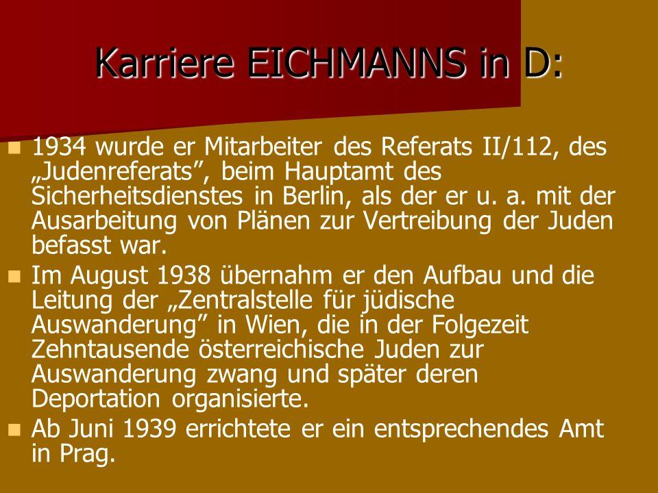 Karriere EICHMANNS in D: 1934 wurde er Mitarbeiter des Referats II/112, des Judenreferats, beim Hauptamt des Sicherheitsdienstes in Berlin, als der er