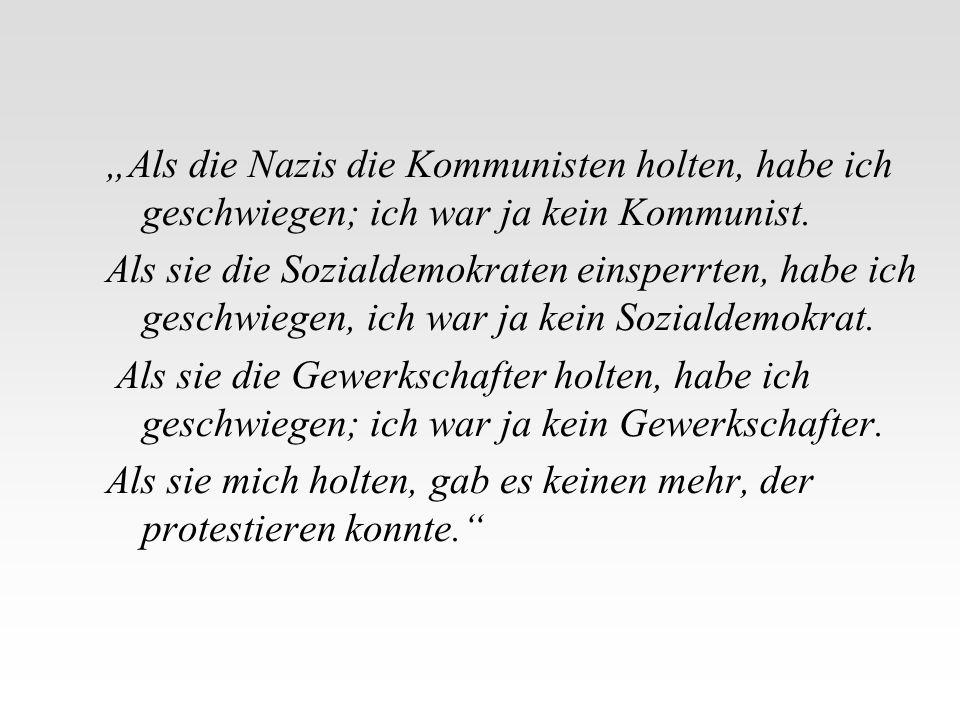 Als die Nazis die Kommunisten holten, habe ich geschwiegen; ich war ja kein Kommunist. Als sie die Sozialdemokraten einsperrten, habe ich geschwiegen,