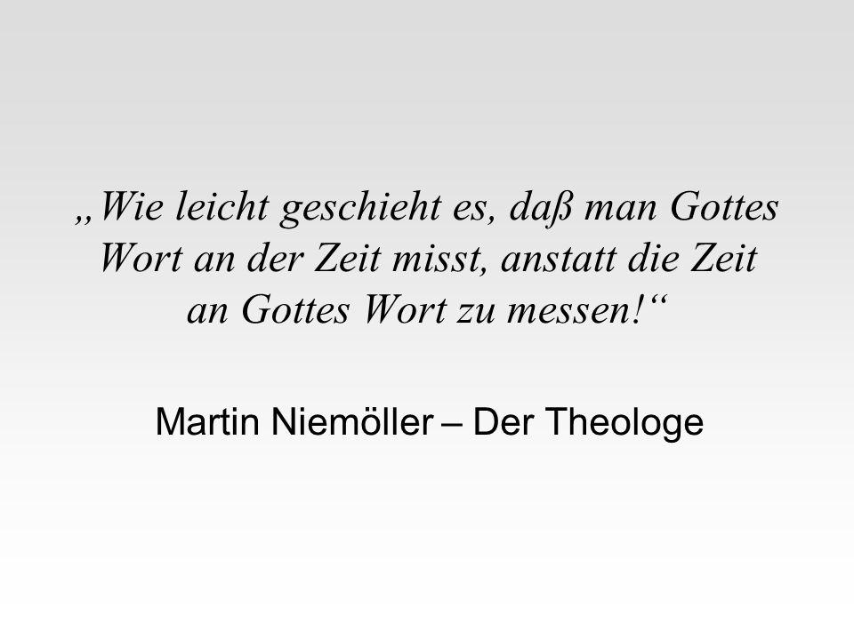 Wie leicht geschieht es, daß man Gottes Wort an der Zeit misst, anstatt die Zeit an Gottes Wort zu messen! Martin Niemöller – Der Theologe