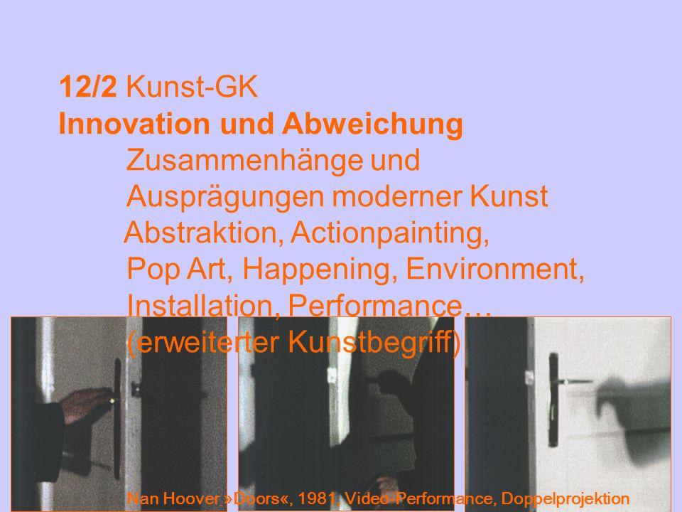 12/2 Kunst-GK Innovation und Abweichung Zusammenhänge und Ausprägungen moderner Kunst Abstraktion, Actionpainting, Pop Art, Happening, Environment, In