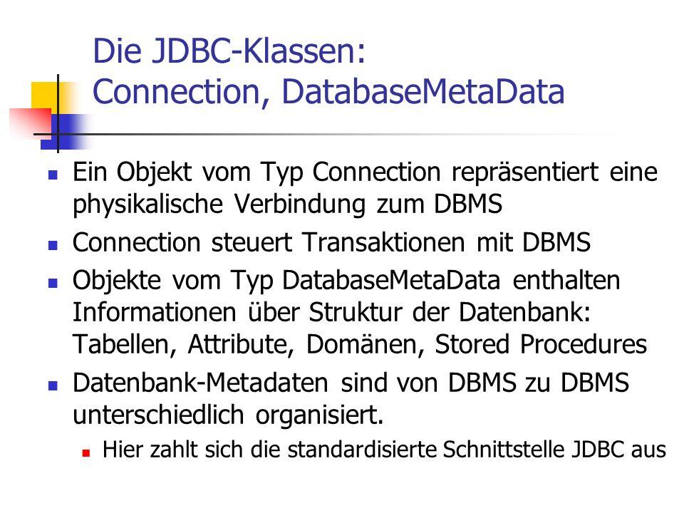 Die JDBC-Klassen: Connection, DatabaseMetaData Ein Objekt vom Typ Connection repräsentiert eine physikalische Verbindung zum DBMS Connection steuert T