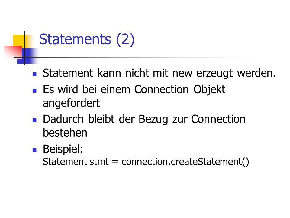 Statements (2) Statement kann nicht mit new erzeugt werden. Es wird bei einem Connection Objekt angefordert Dadurch bleibt der Bezug zur Connection be