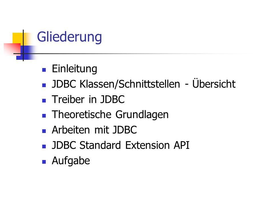 Gliederung Einleitung JDBC Klassen/Schnittstellen - Übersicht Treiber in JDBC Theoretische Grundlagen Arbeiten mit JDBC JDBC Standard Extension API Au