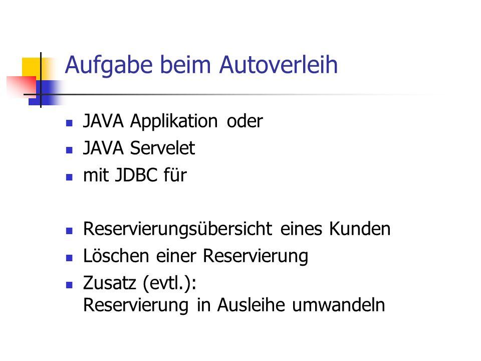 Aufgabe beim Autoverleih JAVA Applikation oder JAVA Servelet mit JDBC für Reservierungsübersicht eines Kunden Löschen einer Reservierung Zusatz (evtl.