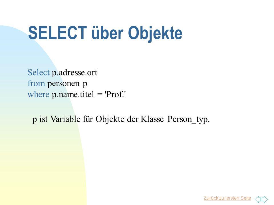 Zurück zur ersten Seite SELECT über Objekte Select p.adresse.ort from personen p where p.name.titel = 'Prof.' p ist Variable für Objekte der Klasse Pe