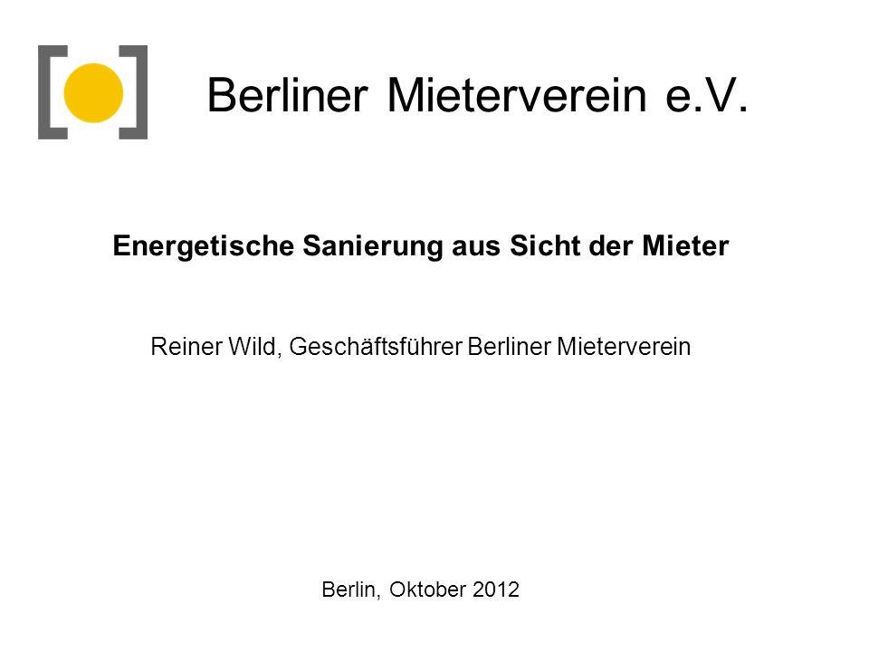 Berliner Mieterverein e.V. Energetische Sanierung aus Sicht der Mieter Reiner Wild, Geschäftsführer Berliner Mieterverein Berlin, Oktober 2012