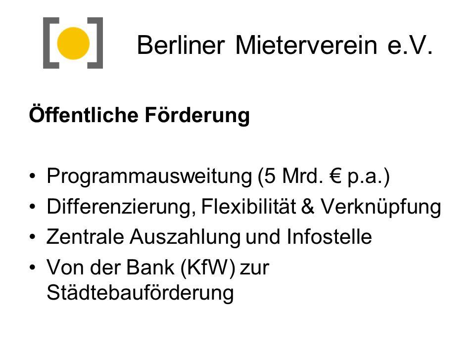 Berliner Mieterverein e.V. Öffentliche Förderung Programmausweitung (5 Mrd. p.a.) Differenzierung, Flexibilität & Verknüpfung Zentrale Auszahlung und
