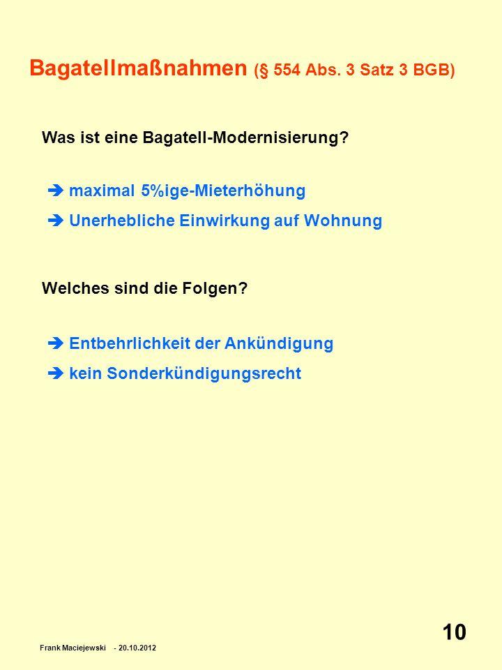 Frank Maciejewski - 20.10.2012 10 Bagatellmaßnahmen (§ 554 Abs. 3 Satz 3 BGB) Was ist eine Bagatell-Modernisierung? Welches sind die Folgen? maximal 5