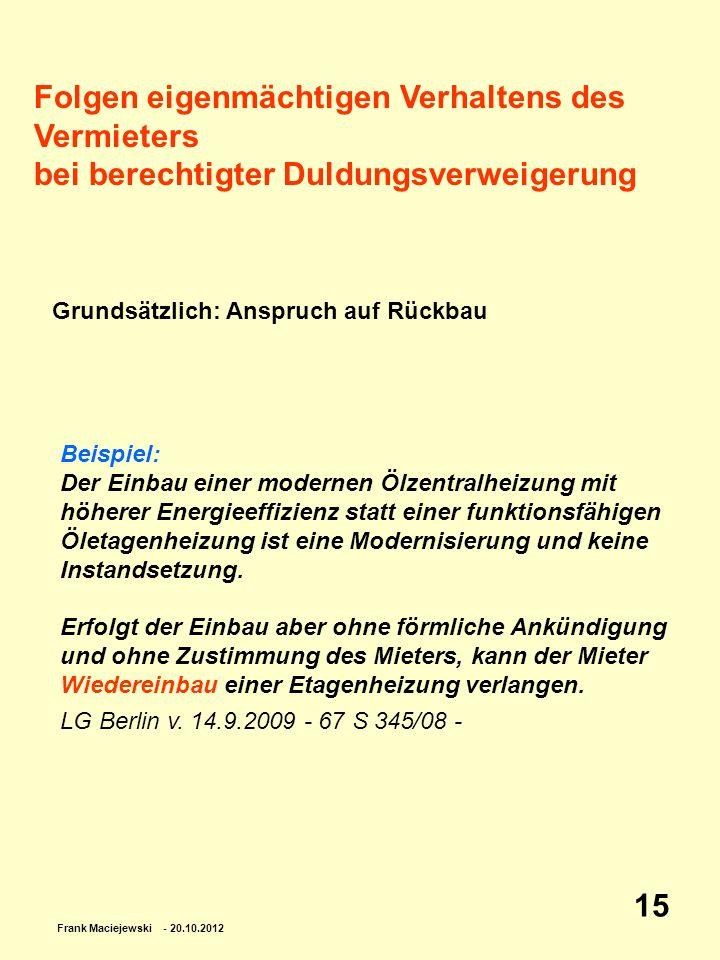 Frank Maciejewski - 20.10.2012 15 Folgen eigenmächtigen Verhaltens des Vermieters bei berechtigter Duldungsverweigerung Grundsätzlich: Anspruch auf Rü