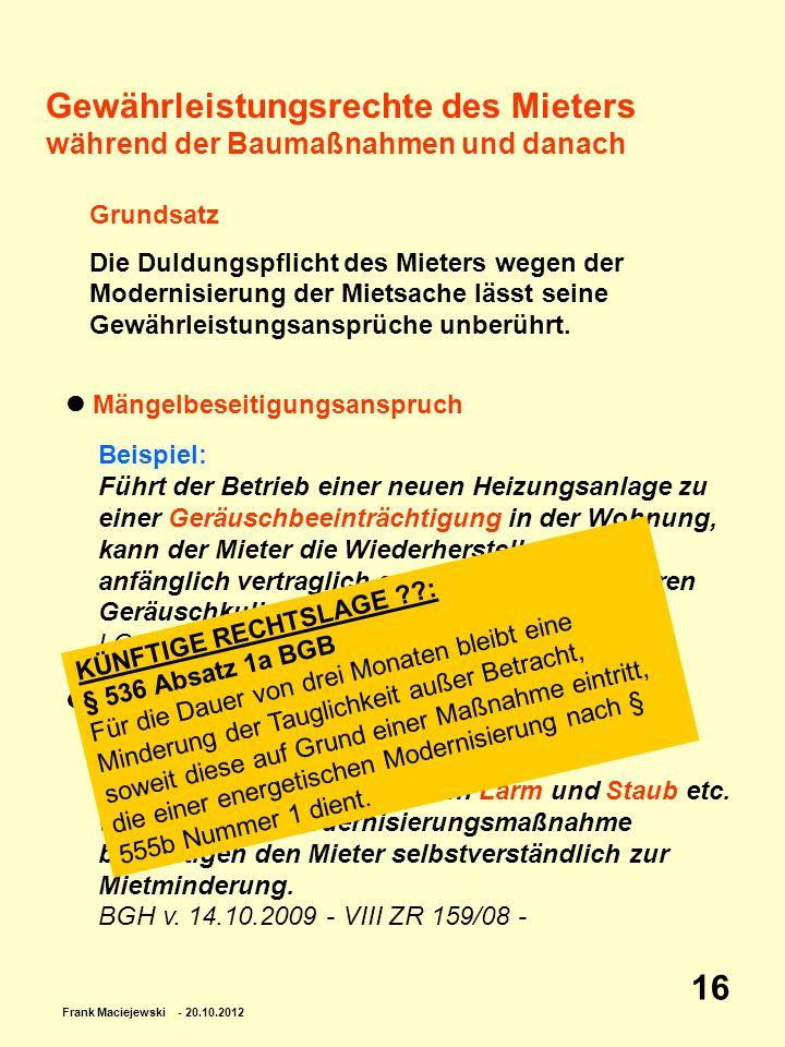 Frank Maciejewski - 20.10.2012 16 Gewährleistungsrechte des Mieters während der Baumaßnahmen und danach Grundsatz Die Duldungspflicht des Mieters wege