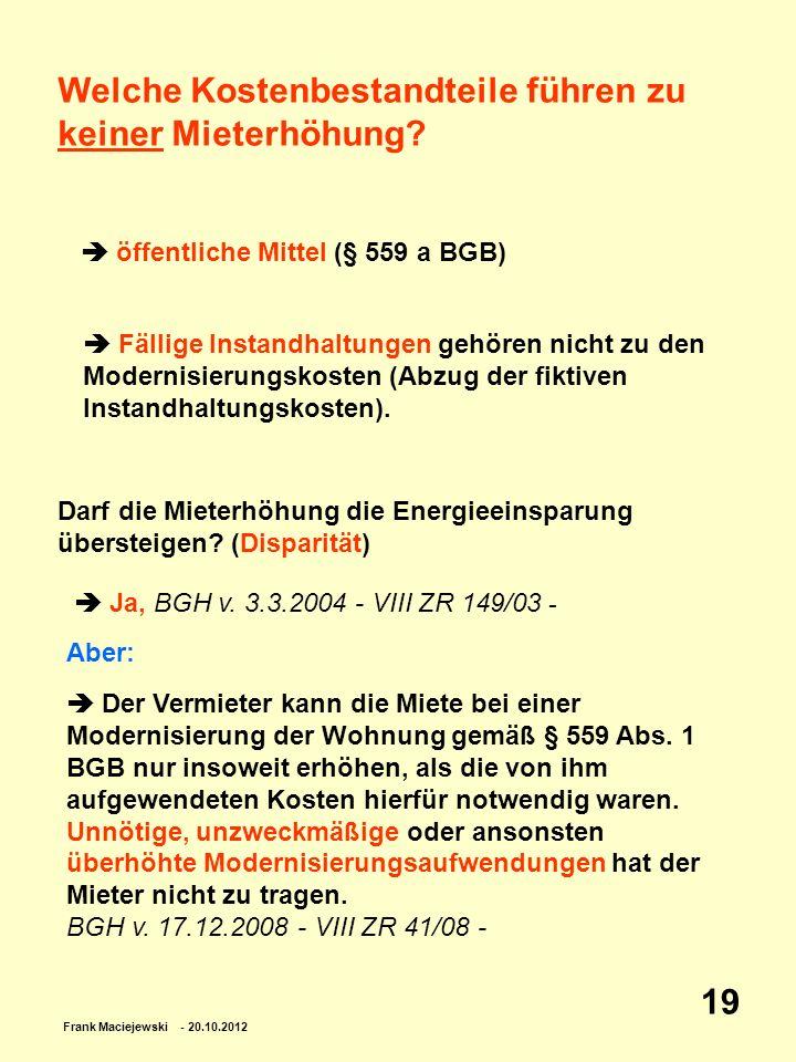 Frank Maciejewski - 20.10.2012 19 Welche Kostenbestandteile führen zu keiner Mieterhöhung? öffentliche Mittel (§ 559 a BGB) Fällige Instandhaltungen g