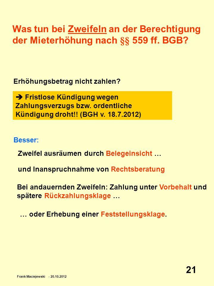 Frank Maciejewski - 20.10.2012 21 Was tun bei Zweifeln an der Berechtigung der Mieterhöhung nach §§ 559 ff. BGB? Erhöhungsbetrag nicht zahlen? Fristlo
