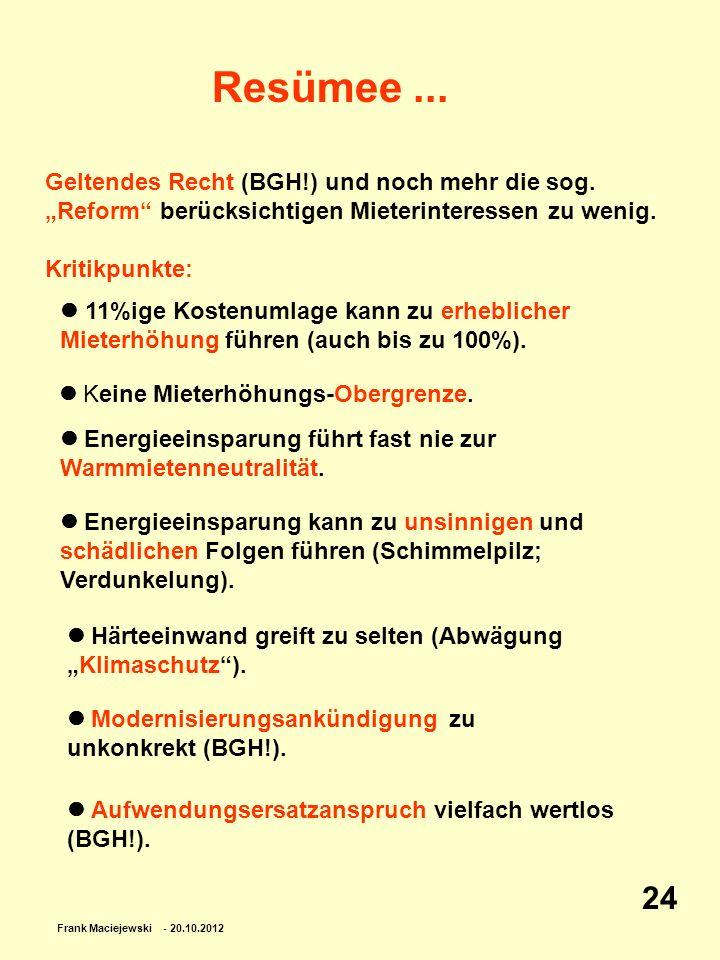 Frank Maciejewski - 20.10.2012 24 Resümee... Geltendes Recht (BGH!) und noch mehr die sog. Reform berücksichtigen Mieterinteressen zu wenig. Kritikpun