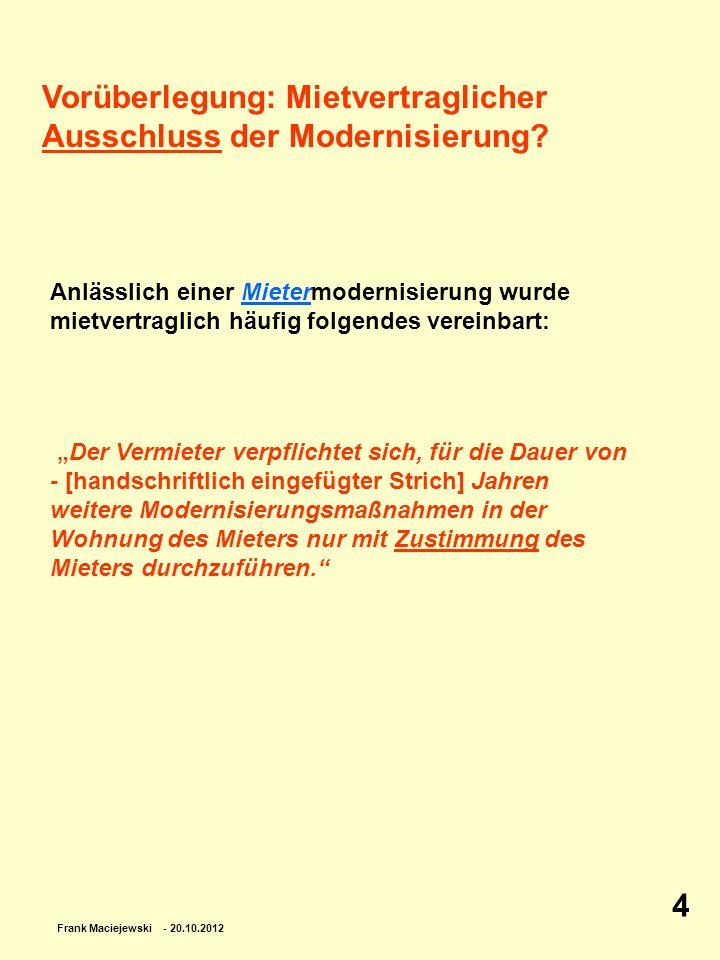 Frank Maciejewski - 20.10.2012 4 Vorüberlegung: Mietvertraglicher Ausschluss der Modernisierung? Anlässlich einer Mietermodernisierung wurde mietvertr