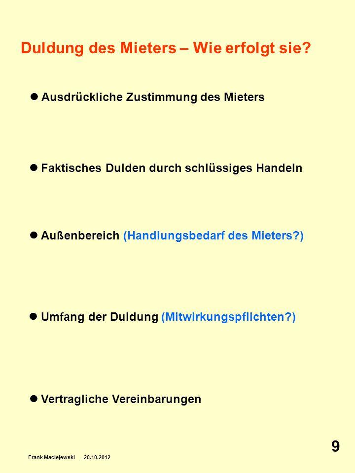 Frank Maciejewski - 20.10.2012 9 Duldung des Mieters – Wie erfolgt sie? Ausdrückliche Zustimmung des Mieters Faktisches Dulden durch schlüssiges Hande