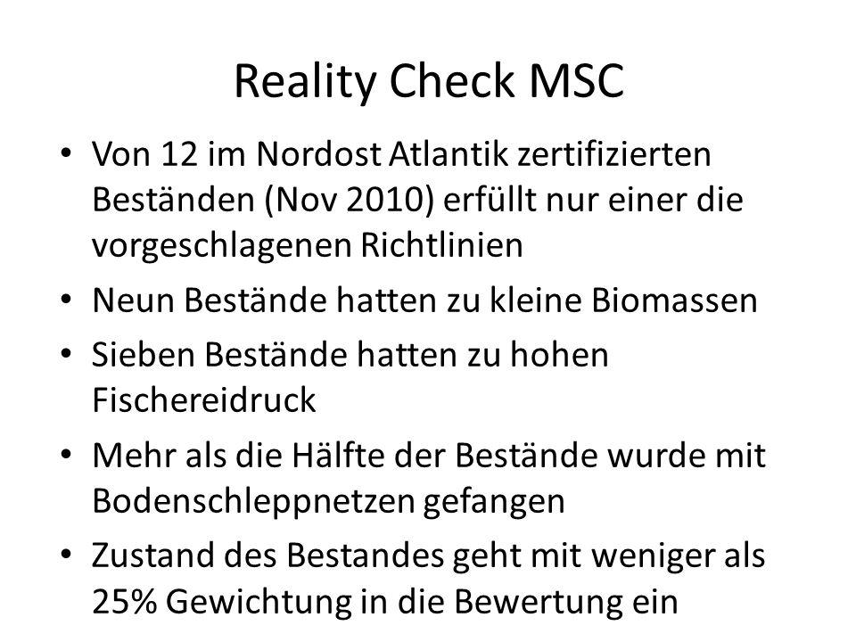 Reality Check MSC Von 12 im Nordost Atlantik zertifizierten Beständen (Nov 2010) erfüllt nur einer die vorgeschlagenen Richtlinien Neun Bestände hatten zu kleine Biomassen Sieben Bestände hatten zu hohen Fischereidruck Mehr als die Hälfte der Bestände wurde mit Bodenschleppnetzen gefangen Zustand des Bestandes geht mit weniger als 25% Gewichtung in die Bewertung ein