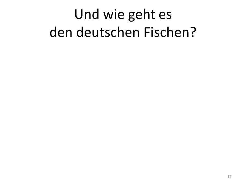 Und wie geht es den deutschen Fischen? 12