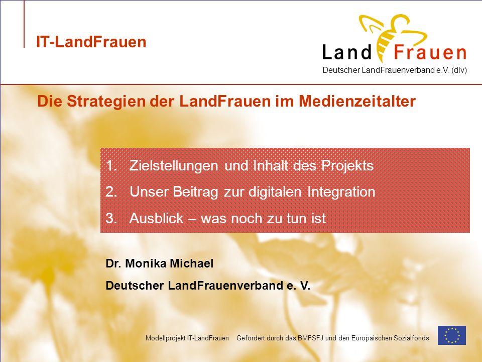 Deutscher LandFrauenverband e.V. (dlv) Modellprojekt IT-LandFrauen Gefördert durch das BMFSFJ und den Europäischen Sozialfonds IT-LandFrauen Dr. Monik
