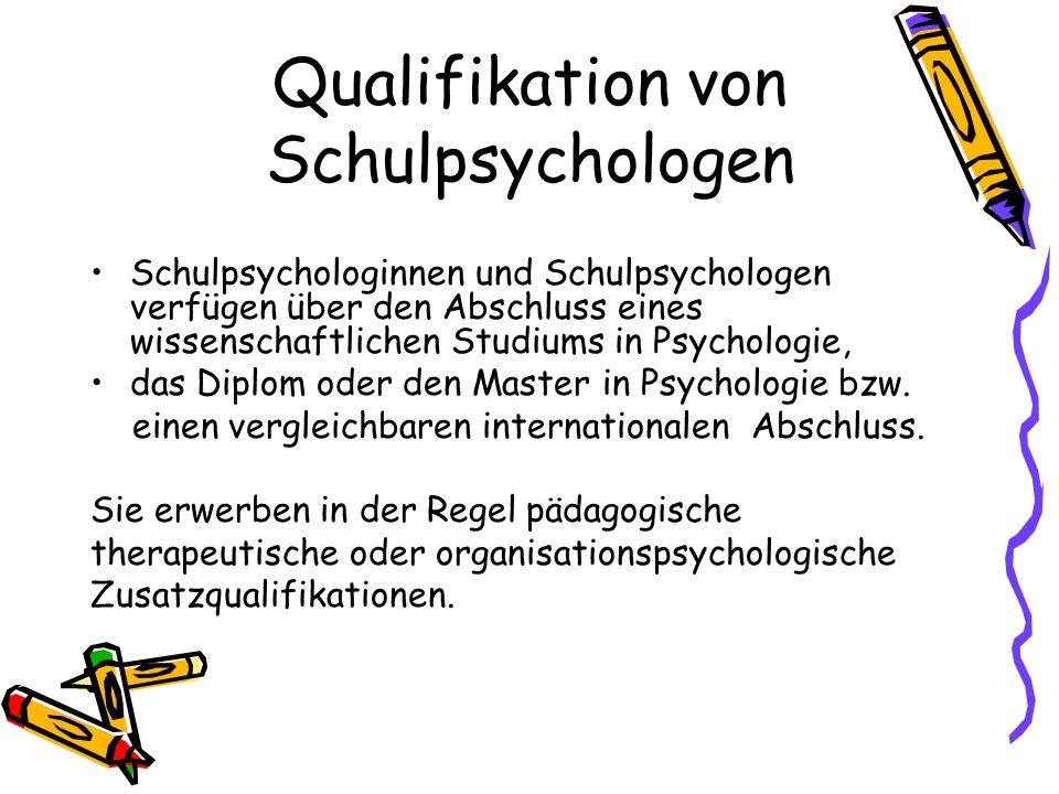 Qualifikation von Schulpsychologen Schulpsychologinnen und Schulpsychologen verfügen über den Abschluss eines wissenschaftlichen Studiums in Psycholog