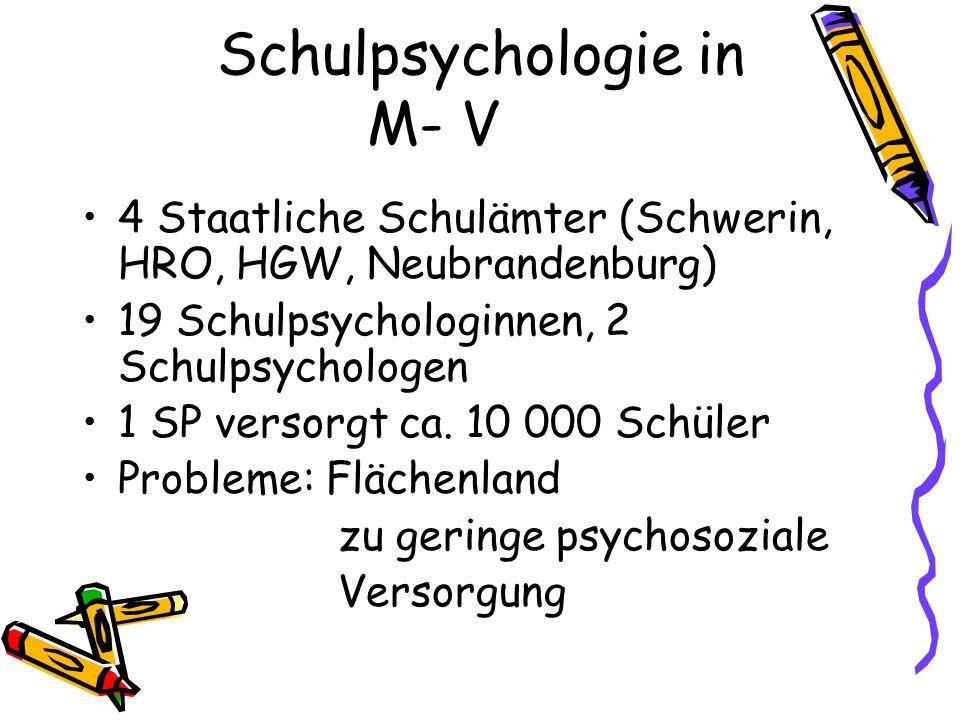 Schulpsychologie in M- V 4 Staatliche Schulämter (Schwerin, HRO, HGW, Neubrandenburg) 19 Schulpsychologinnen, 2 Schulpsychologen 1 SP versorgt ca. 10