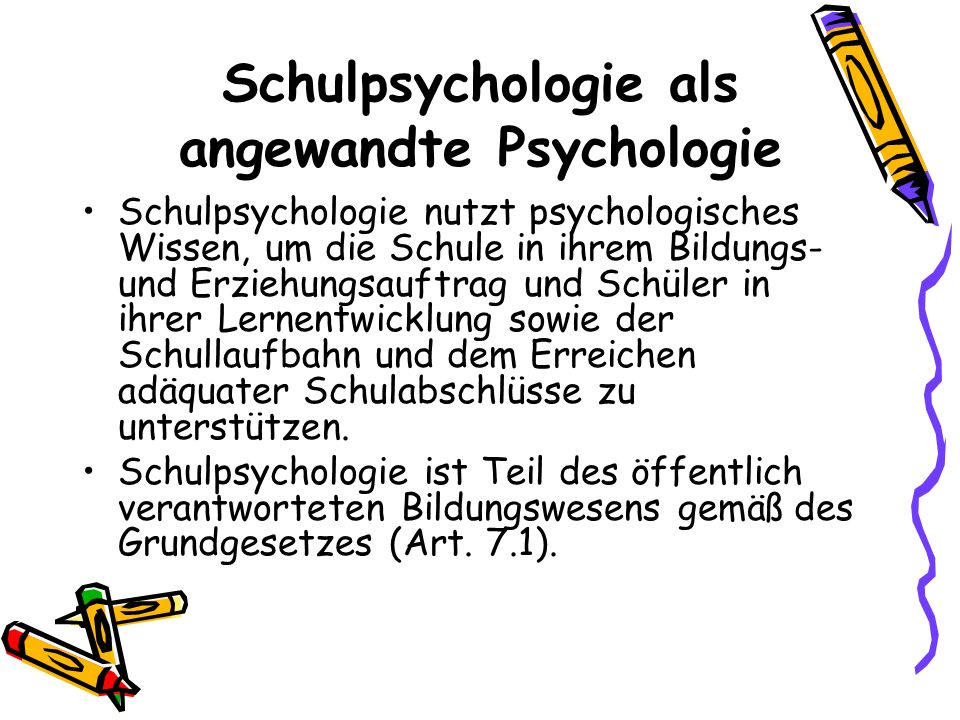 Schulpsychologie als angewandte Psychologie Schulpsychologie nutzt psychologisches Wissen, um die Schule in ihrem Bildungs- und Erziehungsauftrag und