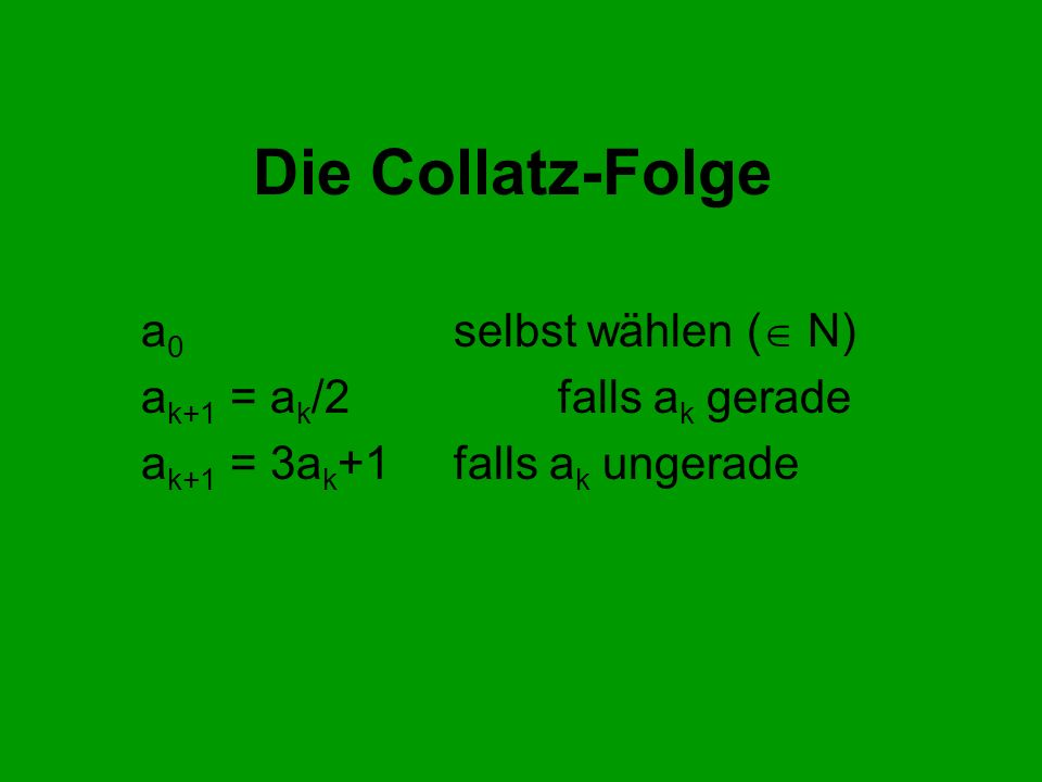 Die Collatz-Folge a 0 selbst wählen ( N) a k+1 = a k /2falls a k gerade a k+1 = 3a k +1falls a k ungerade