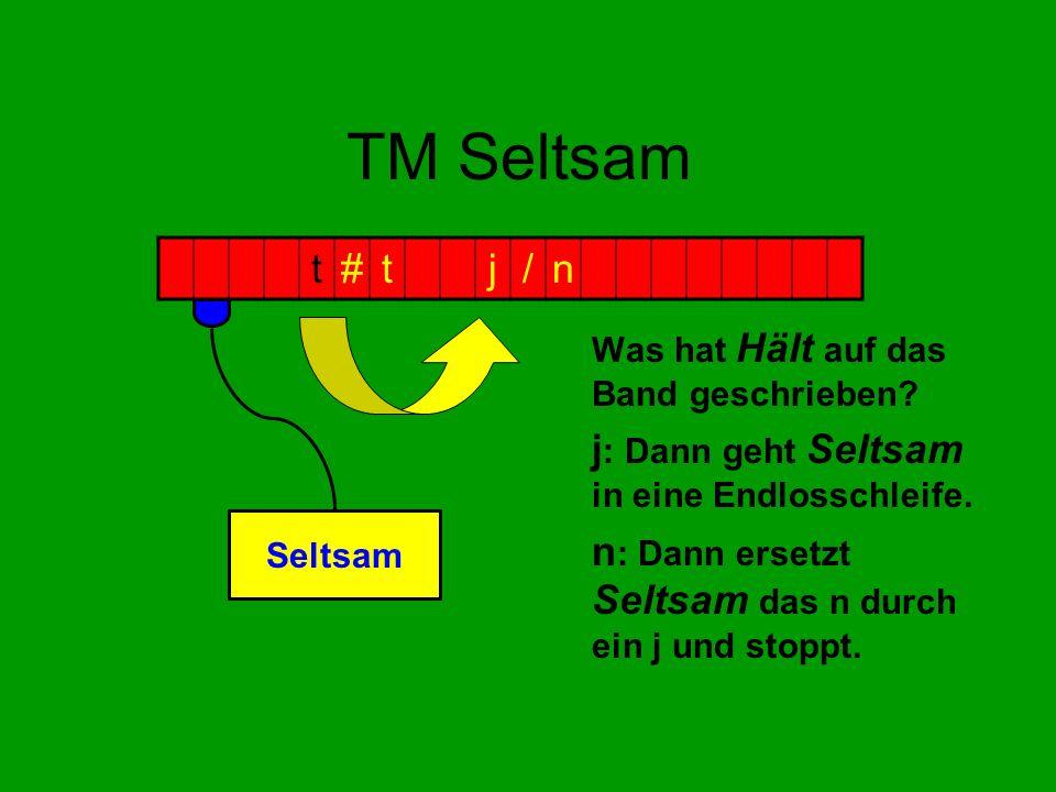 TM Seltsam Was hat Hält auf das Band geschrieben? j : Dann geht Seltsam in eine Endlosschleife. n : Dann ersetzt Seltsam das n durch ein j und stoppt.
